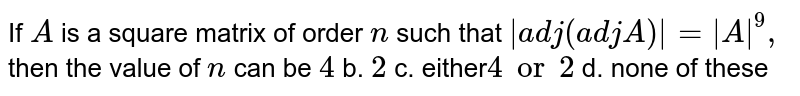 If `A` is a square matrix of order `n` such that `|a d j(a d jA)|=|A|^9,` then the value of `n` can be `4` b. `2` c. either`4or2` d. none of these