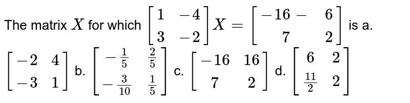 The matrix `X` for which `[[1,-4],[ 3,-2]]X=[[-16-,6],[ 7 ,2]]` is a.`[[-2, 4],[-3, 1]]` b. `[[-1/5, 2/5],[-3/(10),1/5]]`  c. `[[-16, 16],[ 7 ,2]]` d. `[[6, 2],[(11)/2, 2]]`