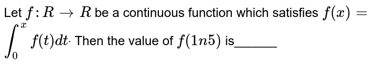 Let `f: R to R` be a continuous function which satisfies `f(x)=`  `int_0^xf(t)dtdot` Then the value of `f(1n5)` is______