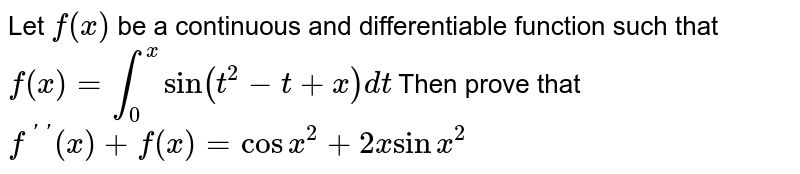 Let `f(x)` be a continuous and differentiable function such that `f(x)=int_0^xsin(t^2-t+x)dt` Then prove that `f^('')(x)+f(x)=cosx^2+2xsinx^2`