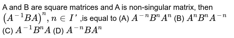 A and B are square matrices and A is non-singular matrix, then `(A^(-1) BA)^n,n in I'` ,is equal to     (A) `A^-nB^nA^n`   (B) `A^nB^nA^-n`  (C) `A^-1B^nA`  (D)  `A^-nBA^n`