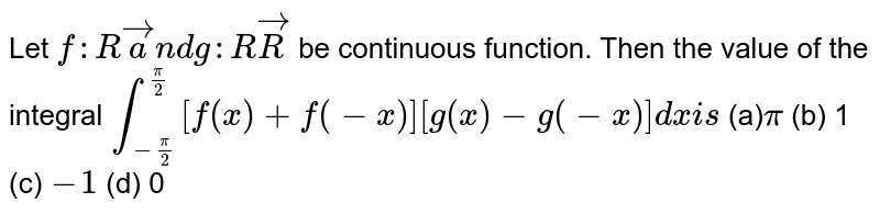 Let `f: Rveca n dg: RvecR` be continuous function. Then the value of the integral `int_(-pi/2)^(pi/2)[f(x)+f(-x)][g(x)-g(-x)]dxi s`  (a)`pi`  (b) 1   (c) `-1`  (d) 0