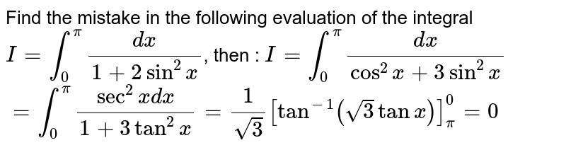 Find the mistake in the following evaluation of the integral `I=int_0^pi(dx)/(1+2sin^2x)`, then :  `I=int_0^pi(dx)/(cos^2x+3sin^2x)`  `=int_0^pi(sec^2x dx)/(1+3tan^2x)=1/(sqrt(3))[tan^(-1)(sqrt(3)tanx)]_pi^0=0`