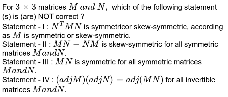 For `3xx3` matrices `M \ a n d \ N ,` which of the following statement (s) is (are) NOT correct ? <br> Statement - I : `N^T M N` is symmetricor skew-symmetric,   according as `M` is symmetric or skew-symmetric. <br> Statement - II : `M N-N M` is skew-symmetric for all   symmetric matrices `Ma n dN`. <br> Statement - III : `M N` is symmetric for all symmetric   matrices `M a n dN`. <br> Statement - IV : `(a d jM)(a d jN)=a d j(M N)` for all invertible matrices `Ma n dN`.