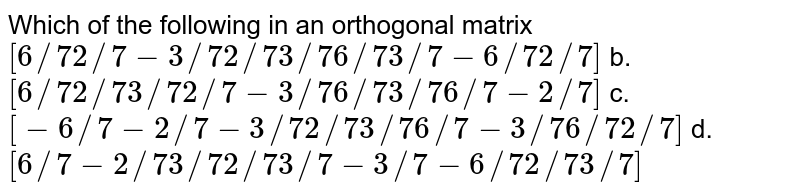 Which of the following in an orthogonal matrix `[6//7 2//7-3//7 2//7 3//7 6//7 3//7-6//7 2//7]` b. `[6//7 2//7 3//7 2//7-3//7 6//7 3//7 6//7-2//7]`  c. `[-6//7-2//7-3//7 2//7 3//7 6//7-3//7 6//7 2//7]` d. `[6//7-2//7 3//7 2//7 3//7-3//7-6//7 2//7 3//7]`