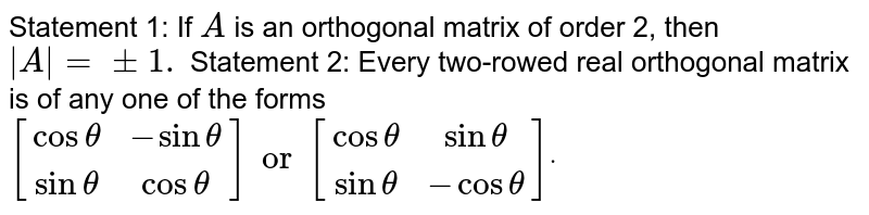 Statement 1: If `A` is an orthogonal matrix of order 2, then ` A =+-1.`  Statement 2: Every two-rowed real orthogonal matrix is of any one of   the forms `[[costheta ,-sintheta ],[sintheta ,costheta]]or[[costheta ,sintheta],[ sintheta,-costheta]]dot`