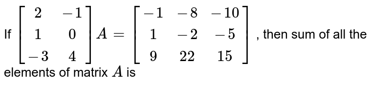 If `[[2,-1],[1,0],[-3,4]]A=[[-1,-8,-10],[1,-2,-5],[9,22,15]]` , then sum of all the elements of matrix `A` is