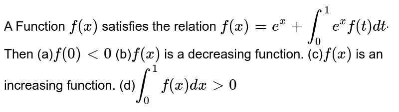 A Function `f(x)` satisfies the relation `f(x)=e^x+int_0^1e^xf(t)dtdot` Then   (a)`f(0)<0`  (b)`f(x)` is a decreasing function. (c)`f(x)` is an increasing function.  (d)`int_0^1f(x)dx >0`