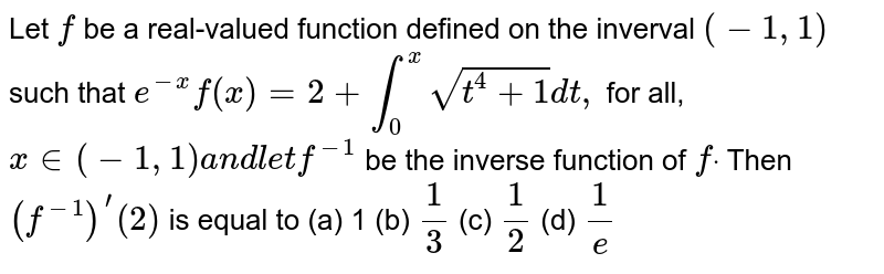 Let `f` be a real-valued function defined on the inverval `(-1,1)` such that `e^(-x)f(x)=2+int_0^xsqrt(t^4+1)dt ,` for all, `x in (-1,1)a n dl e tf^(-1)` be the inverse function of `fdot` Then `(f^(-1))^'(2)` is equal to (a) 1 (b) `1/3`  (c) `1/2`  (d) `1/e`
