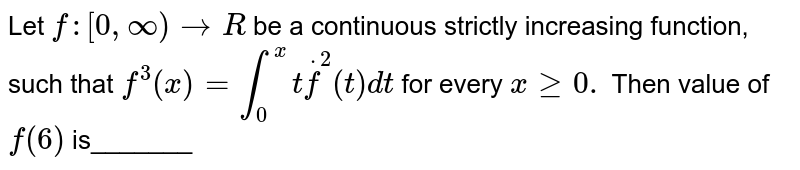 Let `f:[0,oo) to R` be a continuous strictly increasing function, such that `f^3(x)=int_0^x tdotf^2(t)dt` for every `xgeq0.` Then value of `f(6)` is_______