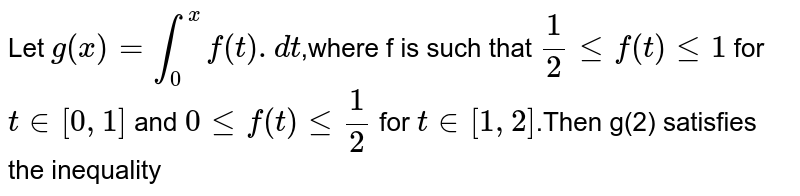 Let `g(x)=int_0^x f(t).dt`,where f is such that `1/2<=f(t)<=1` for `t in [0,1]` and `0<=f(t)<=1/2` for `t in [1,2]`.Then g(2) satisfies the inequality