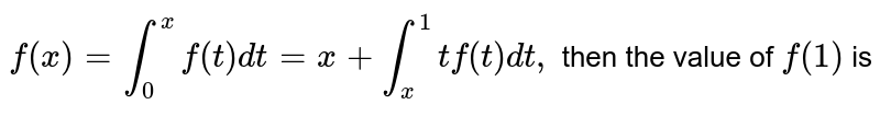 `f(x)=int_0^x f(t) dt=x+int_x^1 tf(t)dt,` then the value of `f(1)` is