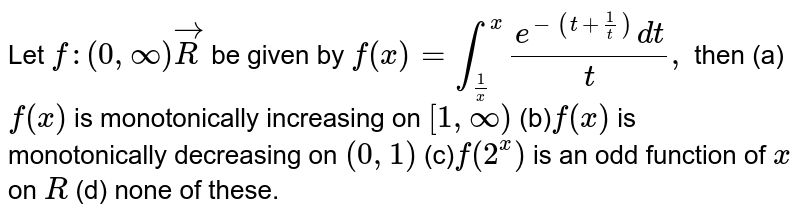 Let `f:(0,oo)vecR` be given by `f(x)=int_(1/x)^x(e^(-(t+1/t))dt)/t ,` then (a)`f(x)` is monotonically increasing on `[1,oo)`  (b)`f(x)` is monotonically decreasing on `(0,1)`  (c)`f(2^x)` is an odd function of `x` on `R`  (d) none of these.