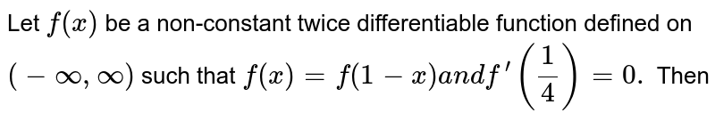 Let `f(x)` be a non-constant twice differentiable function defined on `(-oo,oo)` such that `f(x)=f(1-x)a n df^(prime)(1/4)=0.` Then