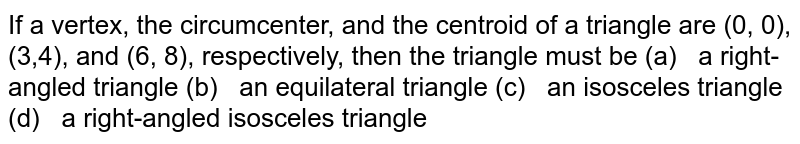 If a vertex, the circumcenter, and the centroid of   a triangle are (0, 0), (3,4), and (6, 8), respectively, then the triangle   must be (a)   a   right-angled triangle (b)   an   equilateral triangle (c)   an isosceles   triangle (d)   a   right-angled isosceles triangle
