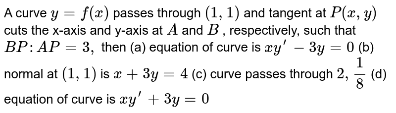 A curve `y=f(x)` passes   through `(1,1)` and tangent   at `P(x , y)` cuts the   x-axis and y-axis at `A` and `B` , respectively, such that `B P : A P=3,` then (a)   equation of curve is ` x  y^(prime)-3y=0` (b) normal at `(1,1)` is `x+3y=4` (c) curve passes through `2, 1/8`   (d) equation of curve is `x y^(prime)+3y=0`