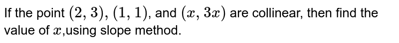 If the point `(2,3),(1,1)`, and `(x ,3x)` are collinear, then find the value of `x `,using slope method.