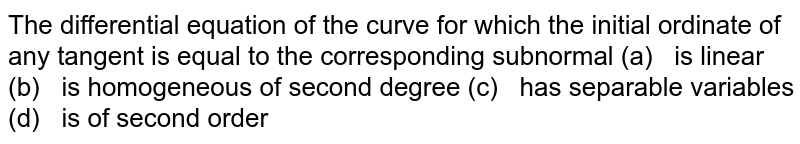The differential equation of the curve for which   the initial ordinate of any tangent is equal to the corresponding subnormal (a) is linear (b) is homogeneous of second degree (c) has separable variables (d) is of second order