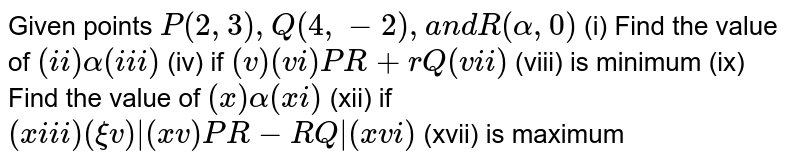 Given points `P(2,3),Q(4,-2),a n dR(alpha,0)`  (i)   Find the value of `( i i )alpha( i i i )` (iv)   if `( v ) (vi) P R+r Q (vii)` (viii)   is minimum (ix)   Find the value of `( x )alpha( x i )` (xii)   if `( x i i i ) (xiv)|( x v ) P R-R Q|( x v i )` (xvii)   is maximum