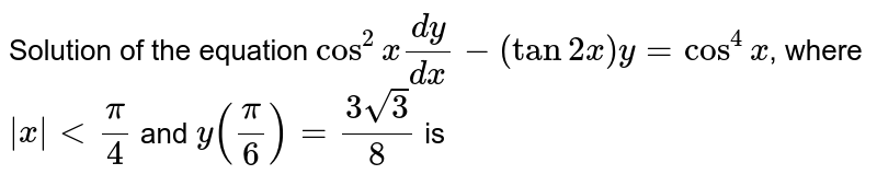Solution of the equation `cos^2x(dy)/(dx)-(tan2x)y=cos^4x`,  where ` x < pi/4` and `y(pi/6)=(3sqrt(3))/8` is