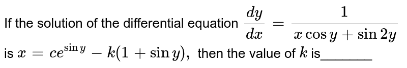 If the solution of the differential equation `(dy)/(dx)=1/(xcosy+sin2y)` is `x=c e^(siny)-k(1+siny),` then the   value of `k` is_______