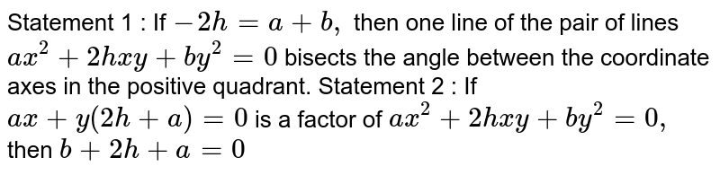Statement   1 : If `-2h=a+b ,` then one line of the pair of lines `a x^2+2h x y+b y^2=0` bisects the angle between the coordinate axes in the positive quadrant. Statement   2 : If `a x+y(2h+a)=0` is a factor of `a x^2+2h x y+b y^2=0,` then `b+2h+a=0`