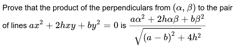 Prove that the product of the perpendiculars from `(alpha,beta)` to the pair of lines `a x^2+2h x y+b y^2=0` is `(aalpha^2+2halphabeta+b beta^2)/(sqrt((a-b)^2+4h^2))`