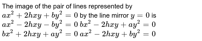 The image of the pair of lines represented by `a x^2+2h x y+b y^2=0` by the line mirror `y=0` is  `a x^2-2h x y-b y^2=0`   `b x^2-2h x y+a y^2=0`   `b x^2+2h x y+a y^2=0`   `a x^2-2h x y+b y^2=0`
