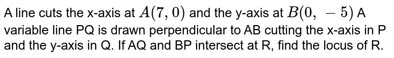 A line cuts the x-axis at `A (7, 0)` and the y-axis at `B(0, - 5)` A variable line PQ is drawn perpendicular to AB cutting the x-axis in P and the y-axis in Q. If AQ and BP intersect at R, find the locus of R.