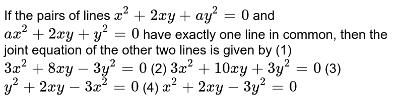 If the pairs of lines `x^2+2x y+a y^2=0` and `a x^2+2x y+y^2=0` have exactly one line in common, then the joint equation of the other   two lines is given by (1)  `3x^2+8x y-3y^2=0`  (2)  `3x^2+10 x y+3y^2=0`   (3) `y^2+2x y-3x^2=0`   (4) `x^2+2x y-3y^2=0`