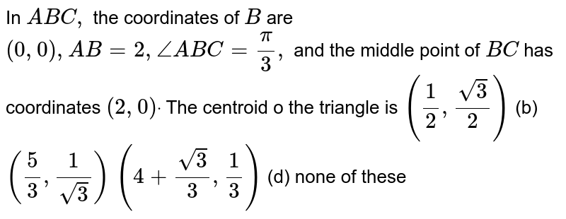 In ` A B C ,` the coordinates of `B` are `(0,0),A B=2,/_A B C=pi/3,` and the middle point of `B C` has coordinates `(2,0)dot` The centroid o the triangle is `(1/2,(sqrt(3))/2)`  (b) `(5/3,1/(sqrt(3)))`  `(4+(sqrt(3))/3,1/3)`  (d) none of these