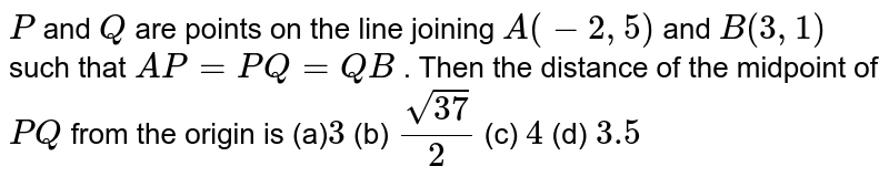 `P` and `Q` are points on the line joining `A(-2,5)` and `B(3,1)` such that `A P=P Q=Q B` . Then the distance of the midpoint of `P Q` from the origin is (a)`3 ` (b) `(sqrt(37))/2`  (c) `4`   (d) `3.5`