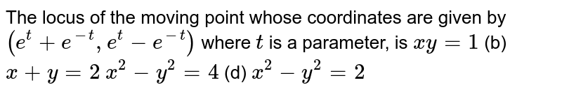 The locus of the moving point whose coordinates are given by `(e^t+e^(-t),e^t-e^(-t))` where `t` is a parameter, is  `x y=1`  (b) `x+y=2`  `x^2-y^2=4`  (d) `x^2-y^2=2`