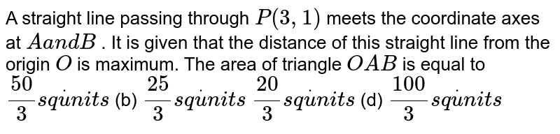 A straight line passing through `P(3,1)` meets the coordinate axes at `Aa n dB` . It is given that the distance of this straight line from the origin `O` is maximum. The area of triangle `O A B` is equal to `(50)/3s qdotu n i t s`  (b) `(25)/3s qdotu n i t s`  `(20)/3s qdotu n i t s`  (d) `(100)/3s qdotu n i t s`