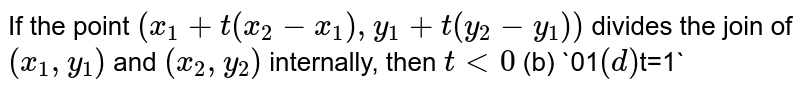 If the point `(x_1+t(x_2-x_1),y_1+t(y_2-y_1))` divides the join of `(x_1,y_1)` and `(x_2, y_2)` internally, then `t<0`  (b) `0<t<1`  `t >1`  (d) `t=1`