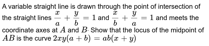A variable straight line is drawn through the point of intersection of   the straight lines `x/a+y/b=1` and `x/b+y/a=1` and meets the coordinate axes at `A` and `Bdot` Show that the locus of the midpoint of `A B` is the curve `2x y(a+b)=a b(x+y)`