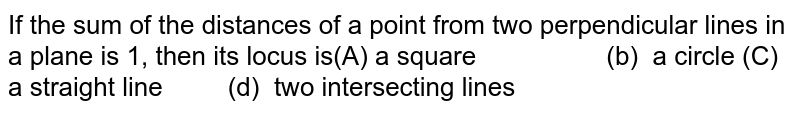 If the sum of the distances of a point from two perpendicular lines in   a plane is 1, then its locus is a square   (b) a circle  a straight line (d) two intersecting lines