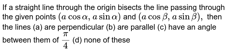 If a straight line through the origin bisects the line passing through   the given points `(acosalpha,asinalpha)` and `(acosbeta,asinbeta),` then the lines (a) are perpendicular (b) are parallel (c) have an angle between them of `pi/4`  (d) none of these