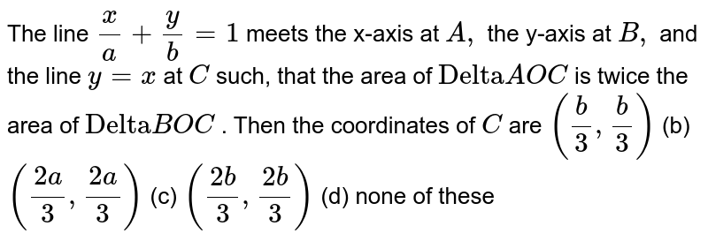 """The line `x/a+y/b=1` meets the x-axis at `A ,` the y-axis at `B ,` and the line `y=x` at `C` such, that the area of  `""""Delta""""A O C` is twice the area of `""""Delta""""B O C` . Then the coordinates of `C` are `(b/3, b/3)`  (b) `((2a)/3,(2a)/3)` (c) ` ((2b)/3,(2b)/3)`  (d) none of these"""