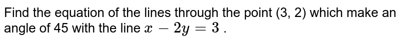 Find the equation of the lines through the point (3, 2) which make   an angle of 45 with the line `x-2y=3` .