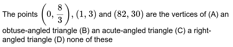 The points `(0,8/3),(1,3)`  and `(82 ,30)` are the vertices of (A) an obtuse-angled triangle  (B) an acute-angled triangle (C) a right-angled triangle (D) none of these