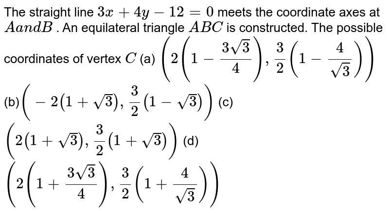 The straight line `3x+4y-12=0` meets the coordinate axes at `Aa n dB` . An equilateral triangle `A B C` is constructed. The possible coordinates of vertex `C`  (a) `(2(1-(3sqrt(3))/4),3/2(1-4/(sqrt(3))))`   (b)`(-2(1+sqrt(3)),3/2(1-sqrt(3)))`   (c)`(2(1+sqrt(3)),3/2(1+sqrt(3)))`   (d)`(2(1+(3sqrt(3))/4),3/2(1+4/(sqrt(3))))`