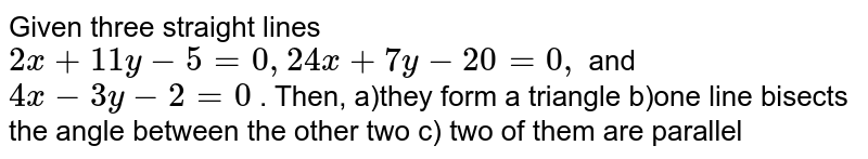 Given three straight lines `2x+11 y-5=0,24 x+7y-20=0,` and `4x-3y-2=0` . Then, a)they form a triangle   b)one line bisects the angle between the other two   c) two of them are parallel
