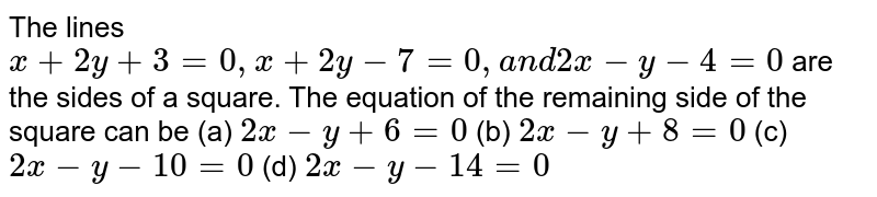 The lines `x+2y+3=0,x+2y-7=0,a n d2x-y-4=0` are the sides of a square. The equation of the remaining side of the   square can be (a) `2x-y+6=0`  (b) `2x-y+8=0`  (c) `2x-y-10=0`  (d) `2x-y-14=0`