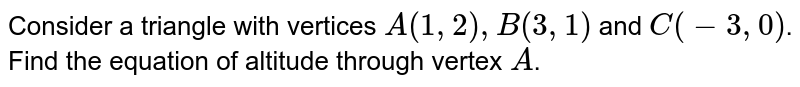 Consider a triangle with vertices `A(1,2),B(3,1) ` and `C(-3,0)`. Find the equation of altitude through vertex `A`.