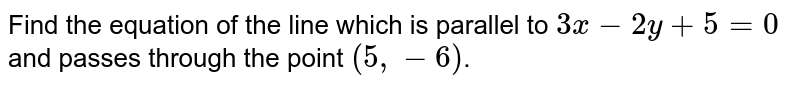 Find the equation of the line which is parallel to `3x-2y+5=0` and passes through the point `(5,-6)`.