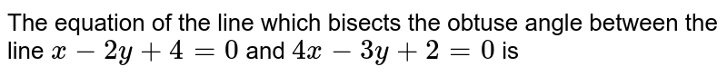 The equation of the line which bisects the obtuse angle between the line `x-2y+4=0` and `4x-3y+2=0` is