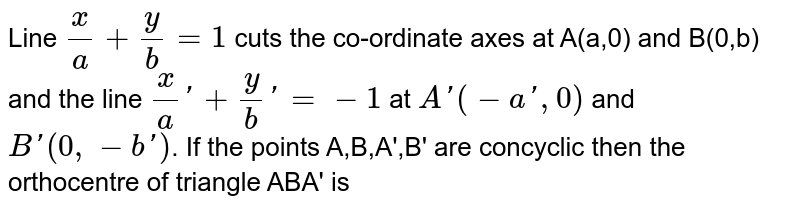 Line `x/a+y/b=1` cuts the co-ordinate axes at A(a,0) and B(0,b) and the line `x/a'+y/b'=-1` at `A'(-a',0)` and `B'(0,-b')`. If the points A,B,A',B' are concyclic then the orthocentre of triangle ABA' is