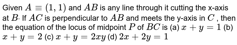 Given `A-=(1,1)` and `A B` is any line through it cutting the x-axis at `Bdot` If `A C` is perpendicular to `A B` and meets the y-axis in `C` , then the equation of the locus of midpoint `P` of `B C` is (a) `x+y=1`  (b) `x+y=2`  (c) `x+y=2x y`  (d) `2x+2y=1`