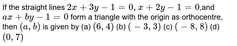 If the straight lines `2x+3y-1=0,x+2y-1=0`,and `a x+b y-1=0` form a triangle with the origin   as orthocentre, then `(a , b)` is given by (a) `(6,4)`    (b) `(-3,3)`  (c) `(-8,8)`    (d) `(0,7)`